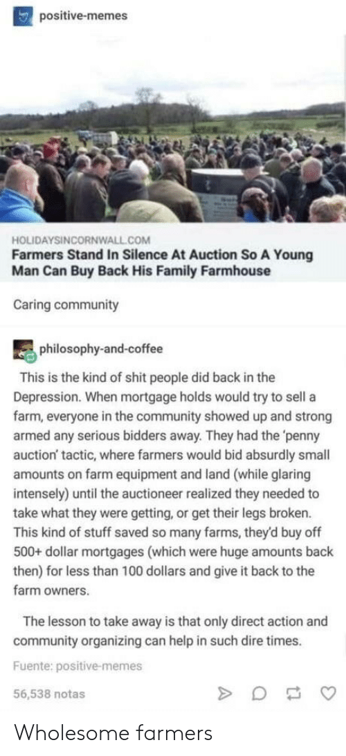 Organizing: positive-memes  HOLIDAYSINCORNWALL.COM  Farmers Stand In Silence At Auction So A Young  Man Can Buy Back His Family Farmhouse  Caring community  philosophy-and-coffee  This is the kind of shit people did back in the  Depression. When mortgage holds would try to sell a  farm, everyone in the community showed up and strong  armed any serious bidders away. They had the 'penny  auction' tactic, where farmers would bid absurdly small  amounts on farm equipment and land (while glaring  intensely) until the auctioneer realized they needed to  take what they were getting, or get their legs broken.  This kind of stuff saved so many farms, they'd buy off  500+ dollar mortgages (which were huge amounts back  then) for less than 100 dollars and give it back to the  farm owners.  The lesson to take away is that only direct action and  community organizing can help in such dire times.  Fuente: positive-memes  56,538 notas Wholesome farmers