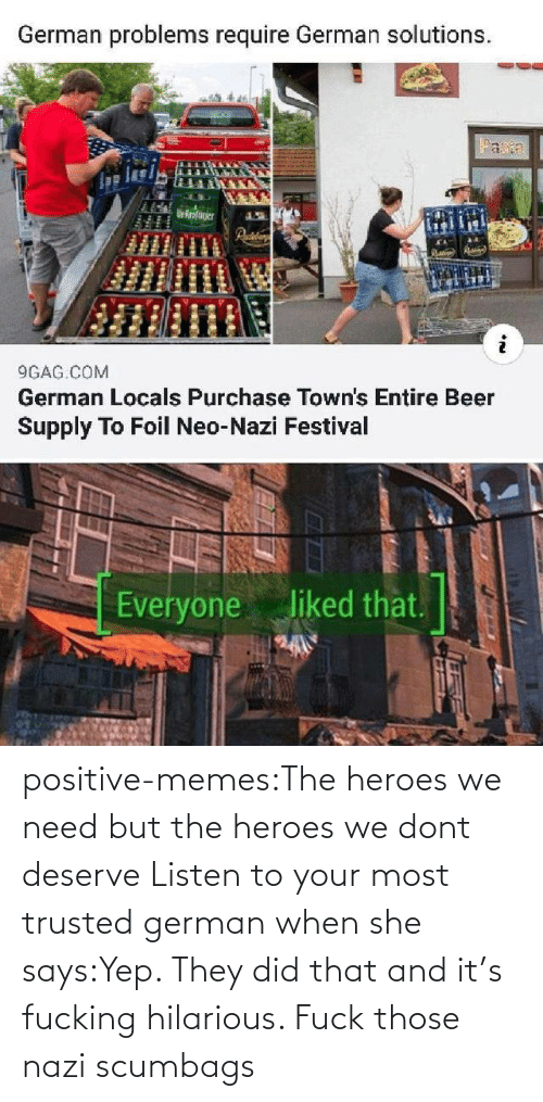 yep: positive-memes:The heroes we need but the heroes we dont deserve   Listen to your most trusted german when she says:Yep. They did that and it's fucking hilarious. Fuck those nazi scumbags