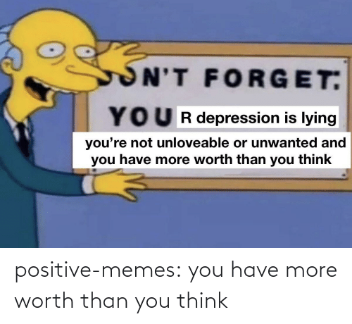 You Have: positive-memes:  you have more worth than you think