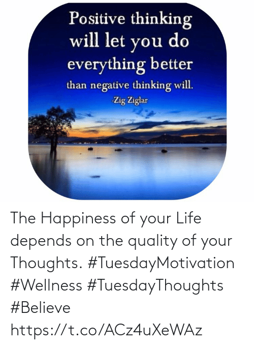 Love for Quotes: Positive thinking  will let you do  everything better  than negative thinking will.  Zig Ziglar The Happiness of your Life depends on the quality  of your Thoughts. #TuesdayMotivation #Wellness  #TuesdayThoughts #Believe https://t.co/ACz4uXeWAz