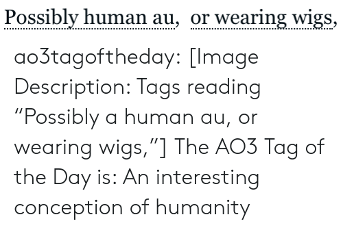 """tags: Possibly human au, or wearing wigs, ao3tagoftheday:  [Image Description: Tags reading """"Possibly a human au, or wearing wigs,""""]  The AO3 Tag of the Day is: An interesting conception of humanity"""