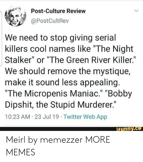"""killers: Post-Culture Review  @PostCultRev  We need to stop giving serial  killers cool names like """"The Night  Stalker"""" or """"The Green River Killer.""""  We should remove the mystique  make it sound less appealing.  """"The Micropenis Maniac."""" """"Bobby  Dipshit, the Stupid Murderer.""""  10:23 AM 23 Jul 19 Twitter Web App  ifunny.co Meirl by memezzer MORE MEMES"""