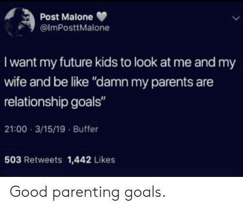 "Be Like, Future, and Goals: Post Malone  @lmPosttMalone  I want my future kids to look at me and my  wife and be like ""damn my parents are  relationship goals""  21:00 3/15/19 Buffer  503 Retweets 1,442 Likes Good parenting goals."