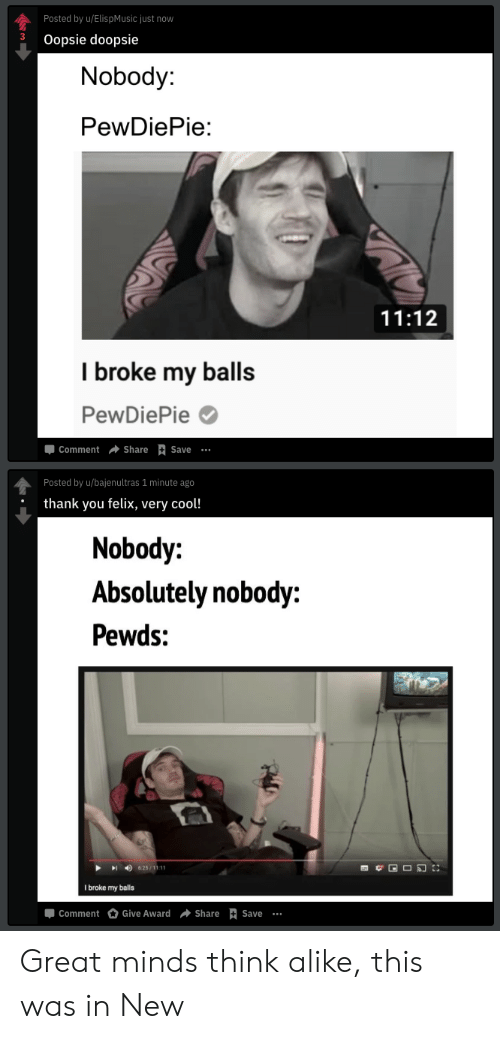 Thank You, Cool, and Think: Posted by u/ElispMusic just now  3 Oopsie doopsie  Nobody:  PewDiePie:  11:12  I broke my balls  PewDiePie  Comment ShareSave  Posted by u/bajenultras 1 minute ago  thank you felix, very cool!  Nobody:  Absolutely nobody:  Pewds:  625/1111  I broke my balls  Comment Give Award Share Save Great minds think alike, this was in New