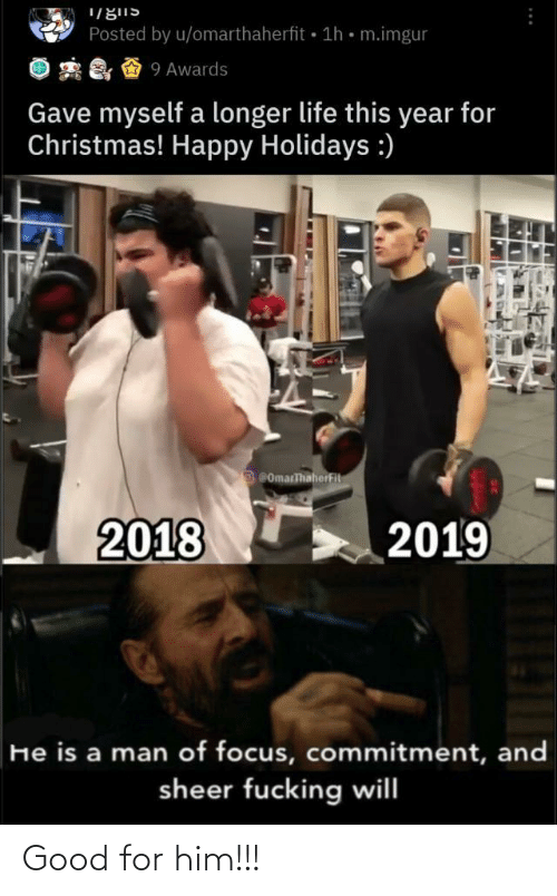 commitment: Posted by u/omarthaherfit 1h • m.imgur  2 & & 9 Awards  Gave myself a longer life this year for  Christmas! Happy Holidays :)  ComarThaherFit  2018  2019  He is a man of focus, commitment, and  sheer fucking will Good for him!!!