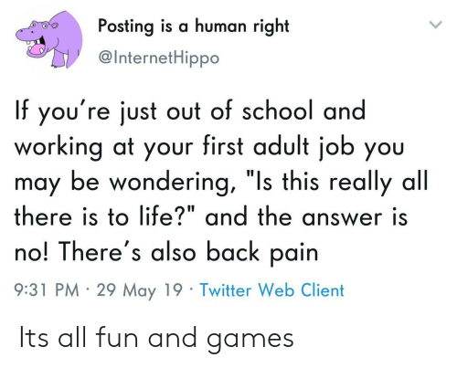 """Life, School, and Twitter: Posting is a human right  @InternetHippo  If you're just out of school and  working at your first adult job you  may be wondering, """"Is this really all  there is to life?"""" and the answer is  no! There's also back pain  9:31 PM 29 May 19 Twitter Web Client Its all fun and games"""