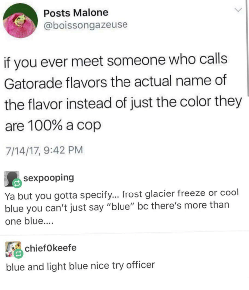 """glacier: Posts Malone  @boissongazeuse  if you ever meet someone who calls  Gatorade flavors the actual name of  the flavor instead of just the color they  are 100% a cop  7/14/17, 9:42 PM  sexpooping  Ya but you gotta specify... frost glacier freeze or cool  blue you can't just say """"blue"""" bc there's more than  one blue....  chiefokeefe  blue and light blue nice try officer"""