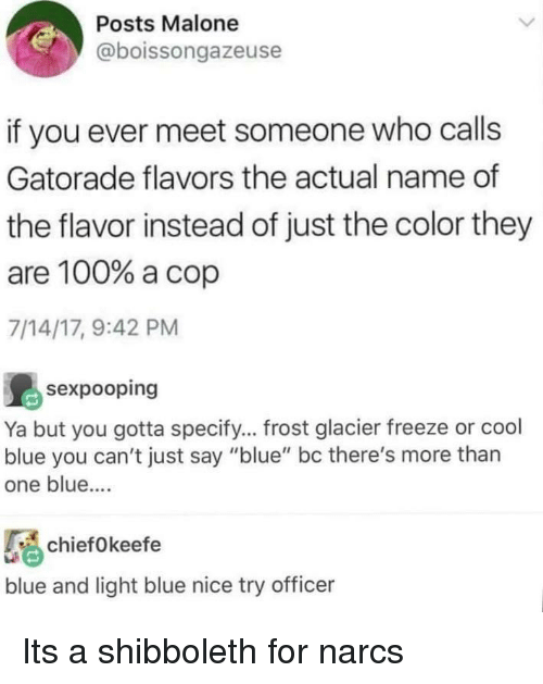 """glacier: Posts Malone  @boissongazeuse  if you ever meet someone who calls  Gatorade flavors the actual name of  the flavor instead of just the color they  are 100% a cop  7/14/17, 9:42 PM  島sexpooping  Ya but you gotta specify... frost glacier freeze or cool  blue you can't just say """"blue"""" bc there's more than  one blue....  chief0keefe  blue and light blue nice try officer Its a shibboleth for narcs"""