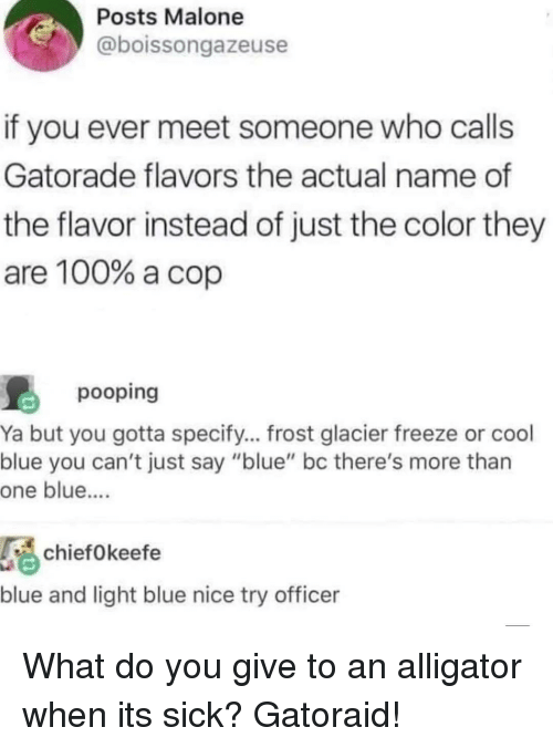 """glacier: Posts Malone  @boissongazeuse  if you ever meet someone who calls  Gatorade flavors the actual name of  the flavor instead of just the color they  are 100% a cop  pooping  Ya but you gotta specify... frost glacier freeze or cool  blue you can't just say """"blue"""" bc there's more than  one blue....  chiefOkeefe  blue and light blue nice try officer What do you give to an alligator when its sick? Gatoraid!"""
