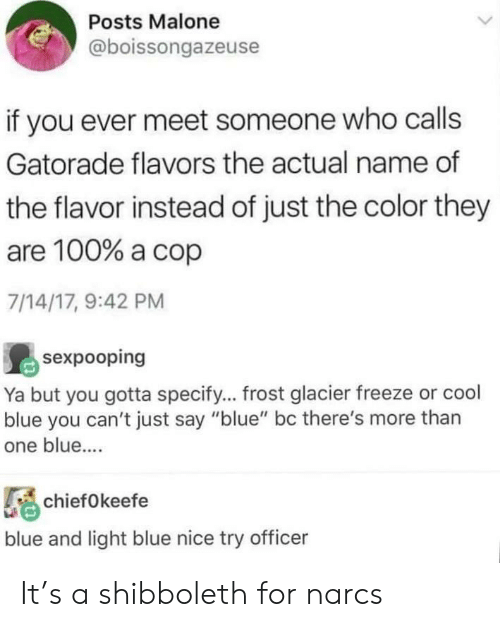 """Gatorade, Blue, and Cool: Posts Malone  @boissongazeuse  if you ever meet someone who calls  Gatorade flavors the actual name of  the flavor instead of just the color they  are 100% a cop  7/14/17, 9:42 PM  sexpooping  Ya but you gotta specify... frost glacier freeze or cool  blue you can't just say """"blue"""" bc there's more than  one blue....  chiefOkeefe  blue and light blue nice try officer It's a shibboleth for narcs"""