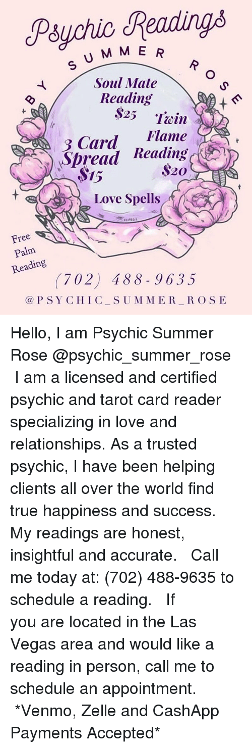 Hello, Love, and Memes: Posychic Readings  U M ME  Soul Mate  Reading  $25 Twin  Flame  )Spread Reading  15  Love Spells,  Free  Palm  Reading  (702) 488-96335  @PSY CHIC SUM MER ROSE Hello, I am Psychic Summer Rose @psychic_summer_rose  I am a licensed and certified psychic and tarot card reader specializing in love and relationships. As a trusted psychic, I have been helping clients all over the world find true happiness and success.   My readings are honest, insightful and accurate.   Call me today at: (702) 488-9635 to schedule a reading.   If you are located in the Las Vegas area and would like a reading in person, call me to schedule an appointment.   *Venmo, Zelle and CashApp Payments Accepted*