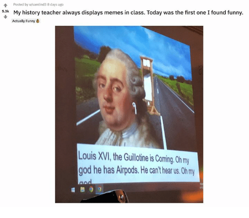 Funny, God, and Memes: Poted by samlinds days ago  My history teacher always displays memes in class. Today was the first one I found funny.  Actually Funny  5.3k  Louis XVI, the Guillotine is Coming. 0h my  god he has Airpods.He can't hear us. Oh m