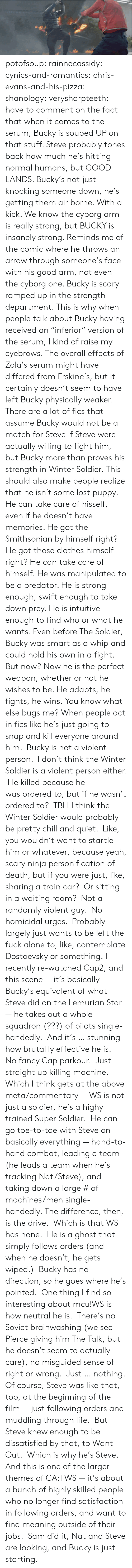 "Being Alone, Chill, and Chris Evans: potofsoup: rainnecassidy:  cynics-and-romantics:  chris-evans-and-his-pizza:  shanology:  verysharpteeth:  I have to comment on the fact that when it comes to the serum, Bucky is souped UP on that stuff. Steve probably tones back how much he's hitting normal humans, but GOOD LANDS. Bucky's not just knocking someone down, he's getting them air borne. With a kick. We know the cyborg arm is really strong, but BUCKY is insanely strong. Reminds me of the comic where he throws an arrow through someone's face with his good arm, not even the cyborg one. Bucky is scary ramped up in the strength department.  This is why when people talk about Bucky having received an ""inferior"" version of the serum, I kind of raise my eyebrows. The overall effects of Zola's serum might have differed from Erskine's, but it certainly doesn't seem to have left Bucky physically weaker. There are a lot of fics that assume Bucky would not be a match for Steve if Steve were actually willing to fight him, but Bucky more than proves his strength in Winter Soldier.  This should also make people realize that he isn't some lost puppy. He can take care of hisself, even if he doesn't have memories. He got the Smithsonian by himself right? He got those clothes himself right? He can take care of himself.  He was manipulated to be a predator. He is strong enough, swift enough to take down prey. He is intuitive enough to find who or what he wants. Even before The Soldier, Bucky was smart as a whip and could hold his own in a fight. But now? Now he is the perfect weapon, whether or not he wishes to be. He adapts, he fights, he wins.  You know what else bugs me? When people act in fics like he's just going to snap and kill everyone around him.  Bucky is not a violent person.  I don't think the Winter Soldier is a violent person either.  He killed because he was ordered to, but if he wasn't ordered to?  TBH I think the Winter Soldier would probably be pretty chill and quiet.  Like, you wouldn't want to startle him or whatever, because yeah, scary ninja personification of death, but if you were just, like, sharing a train car?  Or sitting in a waiting room?  Not a randomly violent guy.  No homicidal urges.  Probably largely just wants to be left the fuck alone to, like, contemplate Dostoevsky or something.  I recently re-watched Cap2, and this scene — it's basically Bucky's equivalent of what Steve did on the Lemurian Star — he takes out a whole squadron (???) of pilots single-handedly.  And it's … stunning how brutallly effective he is.  No fancy Cap parkour.  Just straight up killing machine. Which I think gets at the above meta/commentary — WS is not just a soldier, he's a highy trained Super Soldier.  He can go toe-to-toe with Steve on basically everything — hand-to-hand combat, leading a team (he leads a team when he's tracking Nat/Steve), and taking down a large # of machines/men single-handedly. The difference, then, is the drive.  Which is that WS has none.  He is a ghost that simply follows orders (and when he doesn't, he gets wiped.)  Bucky has no direction, so he goes where he's pointed.  One thing I find so interesting about mcu!WS is how neutral he is.  There's no Soviet brainwashing (we see Pierce giving him The Talk, but he doesn't seem to actually care), no misguided sense of right or wrong.  Just … nothing. Of course, Steve was like that, too, at the beginning of the film — just following orders and muddling through life.  But Steve knew enough to be dissatisfied by that, to Want Out.  Which is why he's Steve. And this is one of the larger themes of CA:TWS — it's about a bunch of highly skilled people who no longer find satisfaction in following orders, and want to find meaning outside of their jobs.  Sam did it, Nat and Steve are looking, and Bucky is just starting."