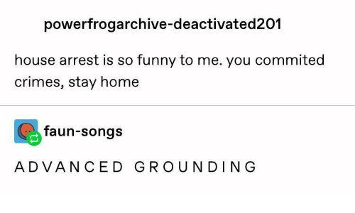 Advanced: powerfrogarchive-deactivated201  house arrest is so funny to me. you commited  crimes, stay home  faun-songs  ADVANCED GROUNDING