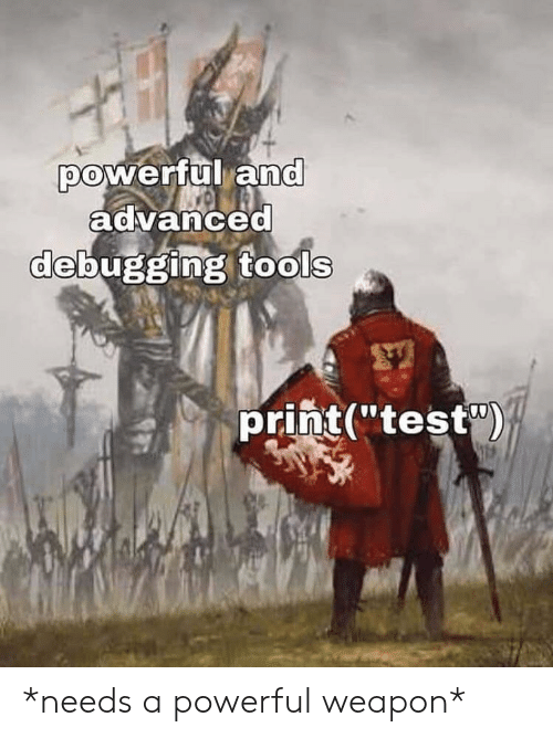"Advanced: powerful and  advanced  debugging tools  print(""test) *needs a powerful weapon*"