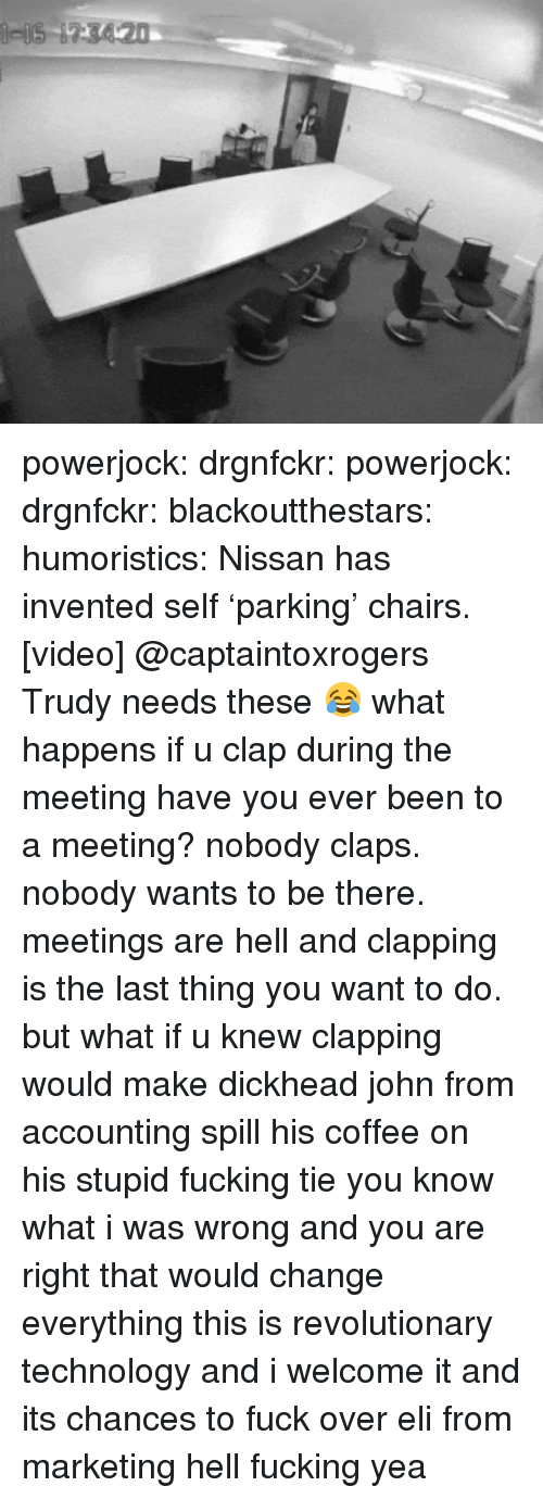 Fucking, Tumblr, and Blog: powerjock:  drgnfckr:  powerjock:  drgnfckr:  blackoutthestars:  humoristics:  Nissan has invented self'parking' chairs. [video]  @captaintoxrogers Trudy needs these 😂  what happens if u clap during the meeting  have you ever been to a meeting? nobody claps. nobody wants to be there. meetings are hell and clapping is the last thing you want to do.  but what if u knew clapping would make dickhead john from accounting spill his coffee on his stupid fucking tie   you know what i was wrong and you are right that would change everything this is revolutionary technology and i welcome it and its chances to fuck over eli from marketing hell fucking yea