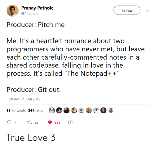 """Love, True, and Never: Pranay Pathole  Follow  @PPathole  Producer: Pitch me  Me: It's a heartfelt romance about two  programmers who have never met, but leave  each other carefully-commented notes in a  shared codebase, falling in love in the  process. It's called """"The Notepad+""""  Producer: Git out  5:20 AM 13 Jul 2019  63 Retweets 364 Likes  ti63  7  364 True Love 3"""