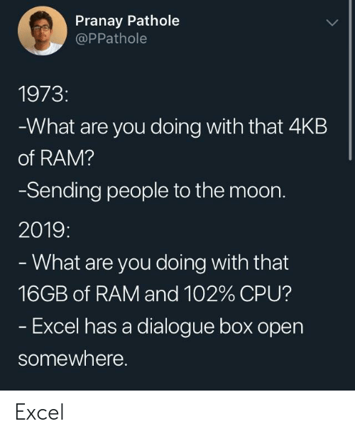 Excel, Moon, and Ram: Pranay Pathole  @PPathole  1973:  What are you doing with that 4KB  of RAM?  Sending people to the moon.  2019:  What are you doing with that  16GB of RAM and 102% CPU?  Excel has a dialogue box open  somewhere. Excel