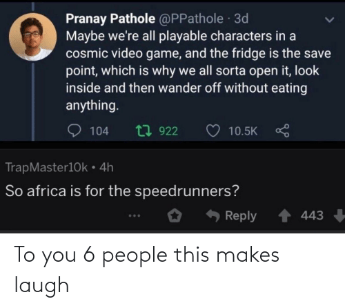 video game: Pranay Pathole @PPathole 3d  Maybe we're all playable characters in a  cosmic video game, and the fridge is the save  point, which is why we all sorta open it, look  inside and then wander off without eating  anything.  t7 922  104  10.5K  TrapMaster10k • 4h  So africa is for the speedrunners?  Reply  443 To you 6 people this makes laugh
