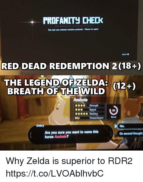 Horse, Text, and Wild: PRDFANITH CHECK  The text you entered contains profanity. Please try again.  RED DEAD REDEMPTION 2 (18+)  THE LEGEND OF ZELDA:  BREATH OF THE  (12+)  WILD  Asshole  x*. Strength  k** Speed  80  Bond  Wild  Temperament  Embry  Yes.  Are you sure you want to name this  horse Asshole?  On second thought Why Zelda is superior to RDR2 https://t.co/LVOAblhvbC