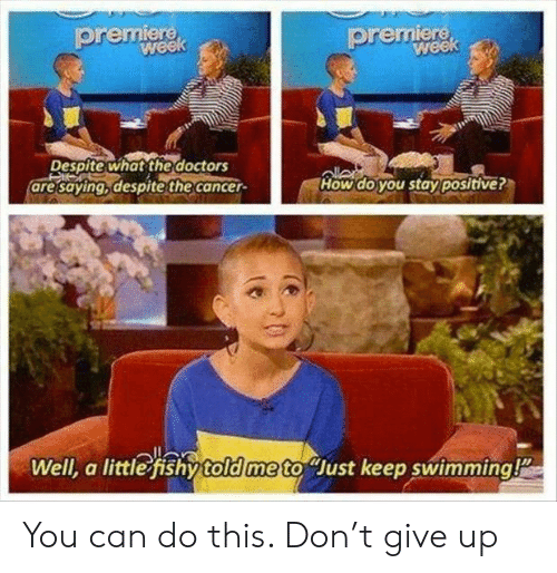 Cancer, Swimming, and How: premiere  premiere  week  week  Despite what the doctors  are saying, despite the cancer-  How do you stay positive?  Well, a little fishy told me to Just keep swimming! You can do this. Don't give up