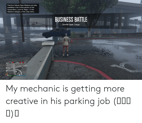 Business, Jobs, and Mechanic: Premium Deluxe Repo Missions are also  available in the Online section of the  Pause Menu. Look for 'Repo -' in the  Missions category of the Jobs menu.  BUSINESS BATTLE  Goods type: Cargo  M2 My mechanic is getting more creative in his parking job (ノಠ益ಠ)ノ