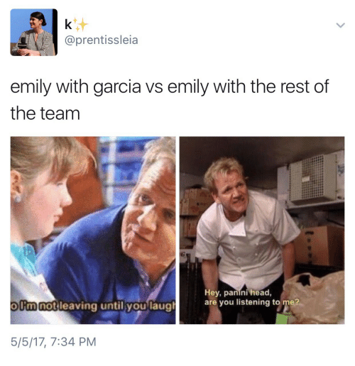 Head, Rest, and Panini: @prentissleia  emily with garcia vs emily with the rest of  the teanm  notileaving until youlaual  Hey, panini head,  are you listening to me?  olimnot leaving until vou laug  5/5/17, 7:34 PM