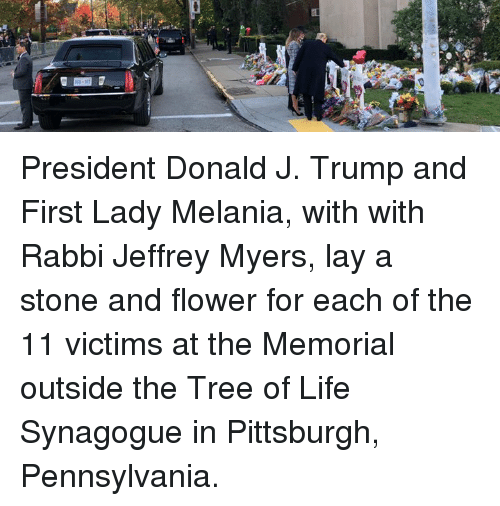Life, Flower, and Pittsburgh: President Donald J. Trump and First Lady Melania, with with Rabbi Jeffrey Myers, lay a stone and flower for each of the 11 victims at the Memorial outside the Tree of Life Synagogue in Pittsburgh, Pennsylvania.