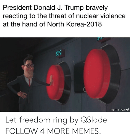 President Donald: President Donald J. Trump bravely  reacting to the threat of nuclear violence  at the hand of North Korea-2018  mematic.net Let freedom ring by QSlade FOLLOW 4 MORE MEMES.