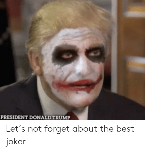 Donald Trump, Joker, and Reddit: PRESIDENT DONALD TRUMP Let's not forget about the best joker