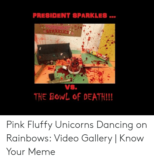 Pink Fluffy Unicorns Dancing On Rainbows Meme: PRESIDENT SPARKLES  EGSEA  SPARKLES!  Vs.  THE BOWL Of DEATH!! Pink Fluffy Unicorns Dancing on Rainbows: Video Gallery | Know Your Meme