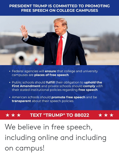 "First Amendment: PRESIDENT TRUMP IS COMMITTED TO PROMOTING  FREE SPEECH ON COLLEGE CAMPUSES  . Federal agencies will ensure that college and university  campuses are places of free speech  . Public schools should fulfill their obligation to uphold the  First Amendment and private schools should comply with  their stated institutional policies regarding free speech  . American schools should promote free speech and be  transparent about their speech policies  ★ ★ ★  TEXT ""TRUMP"" TO 88022  ★ ★ ★ We believe in free speech, including online and including on campus!"