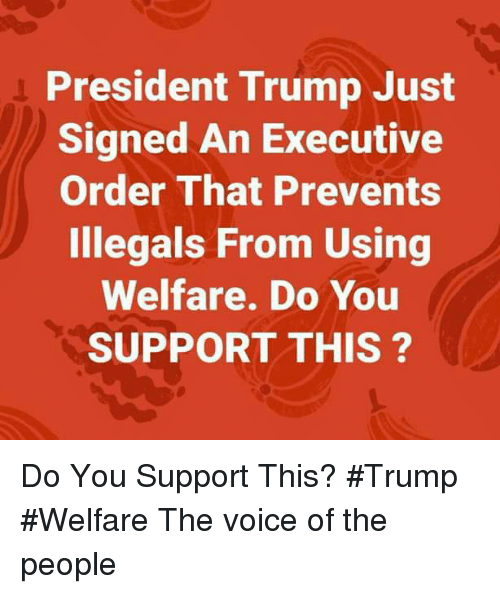 executive order: President Trump Just  Signed An Executive  Order That Prevents  Illegals From Using  Welfare. Do You  SUPPORT THIS ? Do You Support This? #Trump #Welfare The voice of the people
