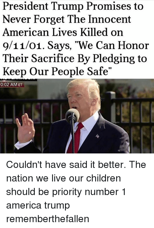 """Trumping: President Trump Promises to  Never Forget The Innocent  American Lives Killed on  9/11/01. Says, """"We Can Honor  Their Sacrifice By Pledging to  Keep Our People Safe""""  0:02 AMET Couldn't have said it better. The nation we live our children should be priority number 1 america trump rememberthefallen"""