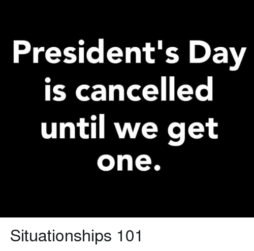 Presidents: President's Day  is cancelled  until we get  one. Situationships 101