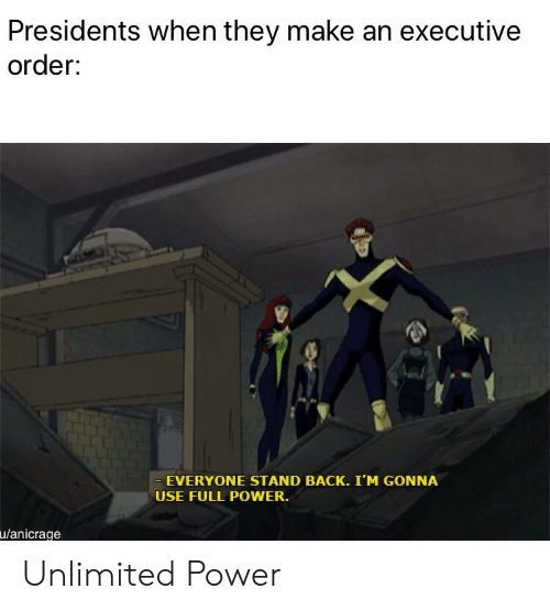 Power, Presidents, and Back: Presidents when they make an executive  order:  - EVERYONE STAND BACK. I'M GONNA  USE FULL POWER.  u/anicrage Unlimited Power