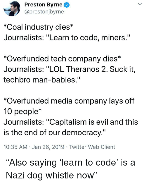 "dog whistle: Preston Byrne  @prestonjbyrne  *Coal industry dies*  Journalists: ""Learn to code, miners.""  *Overfunded tech company dies*  Journalists: ""LOL Theranos 2. Suck it,  techbro man-babies.""  *Overfunded media company lays off  10 people*  Journalists: ""Capitalism is evil and this  is the end of our democracy.""  10:35 AM Jan 26, 2019 Twitter Web Client ""Also saying 'learn to code' is a Nazi dog whistle now"""