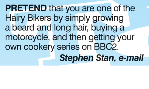 A Beard: PRETEND that you are one of the  Hairy Bikers by simply growing  a beard and long hair, buying a  motorcycle, and then getting your  own cookery series on BBC2  Stephen Stan, e-mail