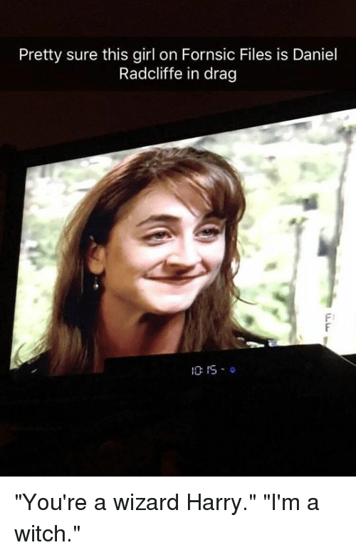 """Daniel Radcliffe: Pretty sure this girl on Fornsic Files is Daniel  Radcliffe in drag  Fl  10:15.0 """"You're a wizard Harry."""" """"I'm a witch."""""""