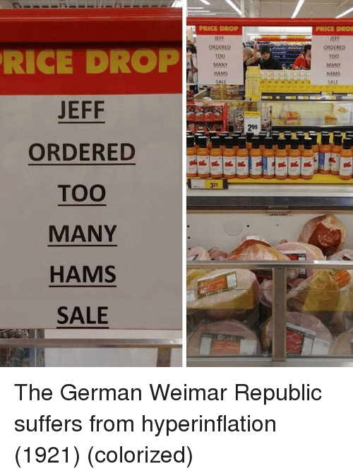 Rice, German, and Republic: PRICE DROP  EFF  ORDERED  TOO  MANY  HAMS  SALE  PRICE DROF  JEFF  ORDERED  Too  MANY  RICE DROP  JEFF  ORDERED  TOO  MANY  HAMS  SALE  SALE  299  327 The German Weimar Republic suffers from hyperinflation (1921) (colorized)
