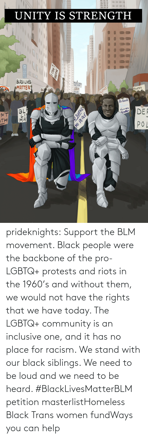 Protests: prideknights:  Support the BLM movement. Black people were the backbone of the pro-LGBTQ+ protests and riots in the 1960's and without them, we would not have the rights that we have today. The LGBTQ+ community is an inclusive one, and it has no place for racism. We stand with our black siblings. We need to be loud and we need to be heard. #BlackLivesMatterBLM petition masterlistHomeless Black Trans women fundWays you can help