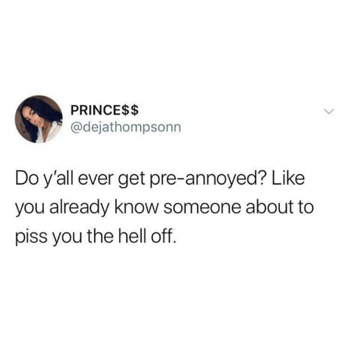 Funny, Prince, and Tumblr: PRINCE$$  @dejathompsonn  Do y'all ever get pre-annoyed? Like  you already know someone about to  piss you the hell off.