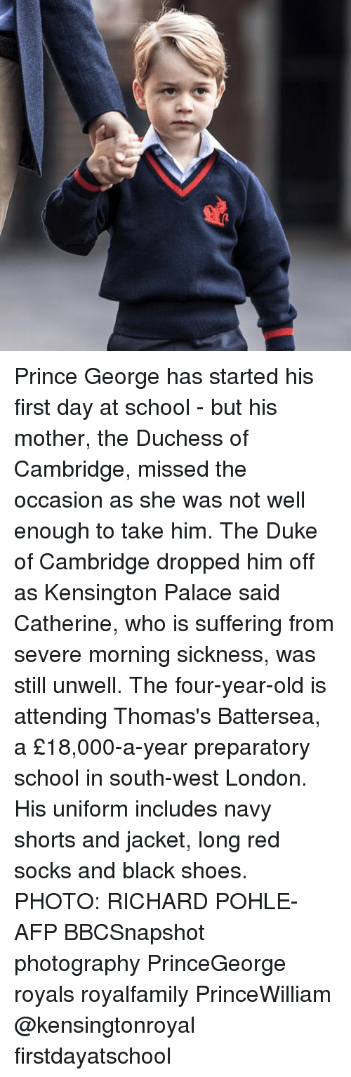 morning sickness: Prince George has started his first day at school - but his mother, the Duchess of Cambridge, missed the occasion as she was not well enough to take him. The Duke of Cambridge dropped him off as Kensington Palace said Catherine, who is suffering from severe morning sickness, was still unwell. The four-year-old is attending Thomas's Battersea, a £18,000-a-year preparatory school in south-west London. His uniform includes navy shorts and jacket, long red socks and black shoes. PHOTO: RICHARD POHLE-AFP BBCSnapshot photography PrinceGeorge royals royalfamily PrinceWilliam @kensingtonroyal firstdayatschool