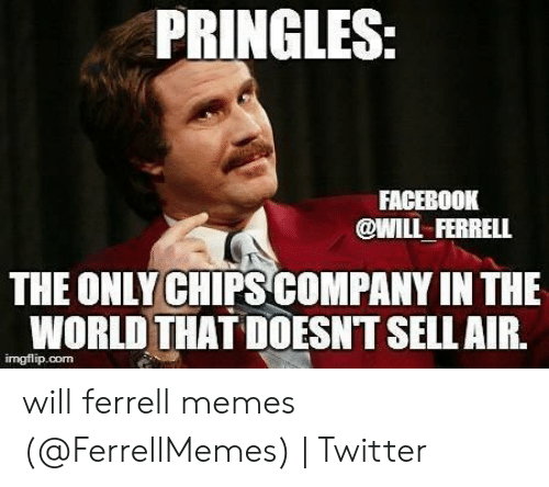 will ferrell memes: PRINGLES:  FACEBOOK  @WILL FERRELL  THE ONLY CHIPS COMPANY IN THE  WORLD THAT DOESNT SELLAIR.  imgflip.com will ferrell memes (@FerrellMemes) | Twitter