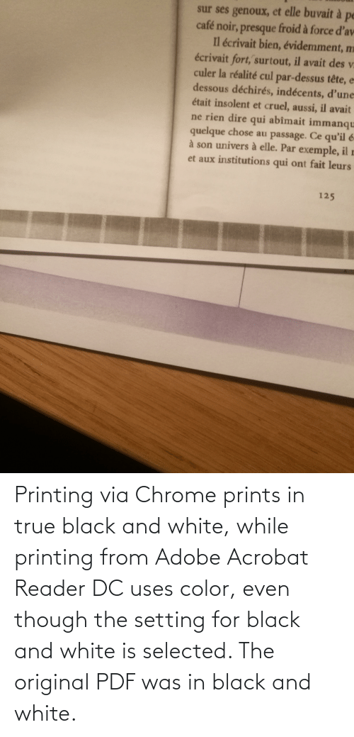 Selected: Printing via Chrome prints in true black and white, while printing from Adobe Acrobat Reader DC uses color, even though the setting for black and white is selected. The original PDF was in black and white.