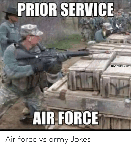 PRIOR SERVICE Navy Memes Com AIR FORCE Air Force vs Army