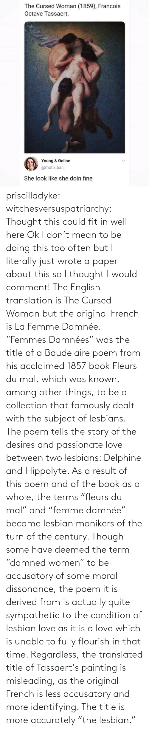 "Quite: priscilladyke:  witchesversuspatriarchy: Thought this could fit in well here   Ok I don't mean to be doing this too often but I literally just wrote a paper about this so I thought I would comment! The English translation is The Cursed Woman but the original French is La Femme Damnée. ""Femmes Damnées"" was the title of a Baudelaire poem from his acclaimed 1857 book Fleurs du mal, which was known, among other things, to be a collection that famously dealt with the subject of lesbians. The poem tells the story of the desires and passionate love between two lesbians:  Delphine and Hippolyte. As a result of this poem and of the book as a whole, the terms ""fleurs du mal"" and ""femme damnée"" became lesbian monikers of the turn of the century. Though some have deemed the term ""damned women"" to be accusatory of some moral dissonance, the poem it is derived from is actually quite sympathetic to the condition of lesbian love as it is a love which is unable to fully flourish in that time. Regardless, the translated title of Tassaert's painting is misleading, as the original French is less accusatory and more identifying. The title is more accurately ""the lesbian."""