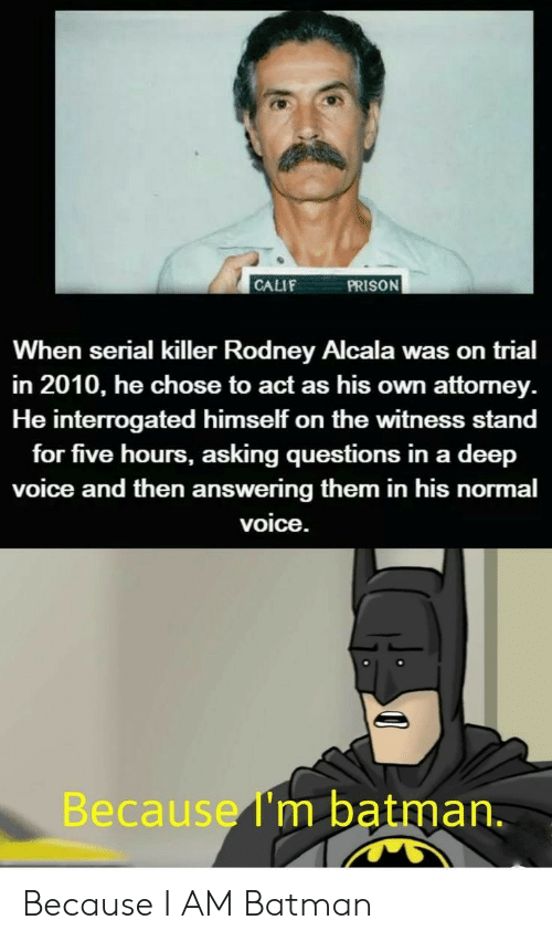 attorney: PRISON  CALIF  When serial killer Rodney Alcala was on trial  in 2010, he chose to act as his own attorney  He interrogated himself on the witness stand  for five hours, asking questions in a deep  voice and then answering them in his normal  voice.  Because I'm batman. Because I AM Batman
