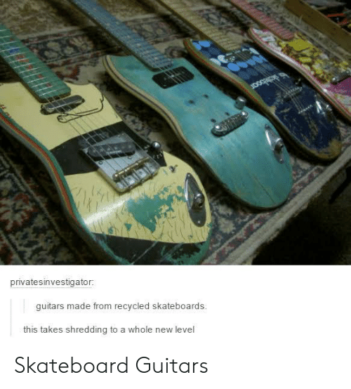 shredding: privatesinvestigator:  guitars made from recycled skateboards.  this takes shredding to a whole new level Skateboard Guitars