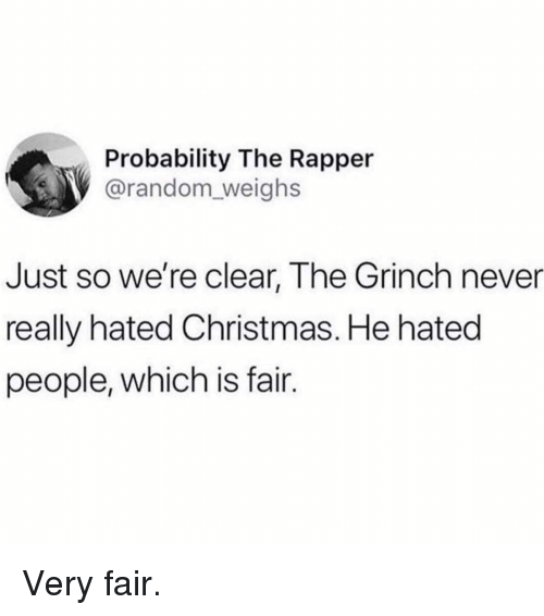 Christmas, The Grinch, and Memes: Probability The Rapper  @random_weighs  Just so we're clear, The Grinch never  really hated Christmas. He hated  people, which is fair. Very fair.